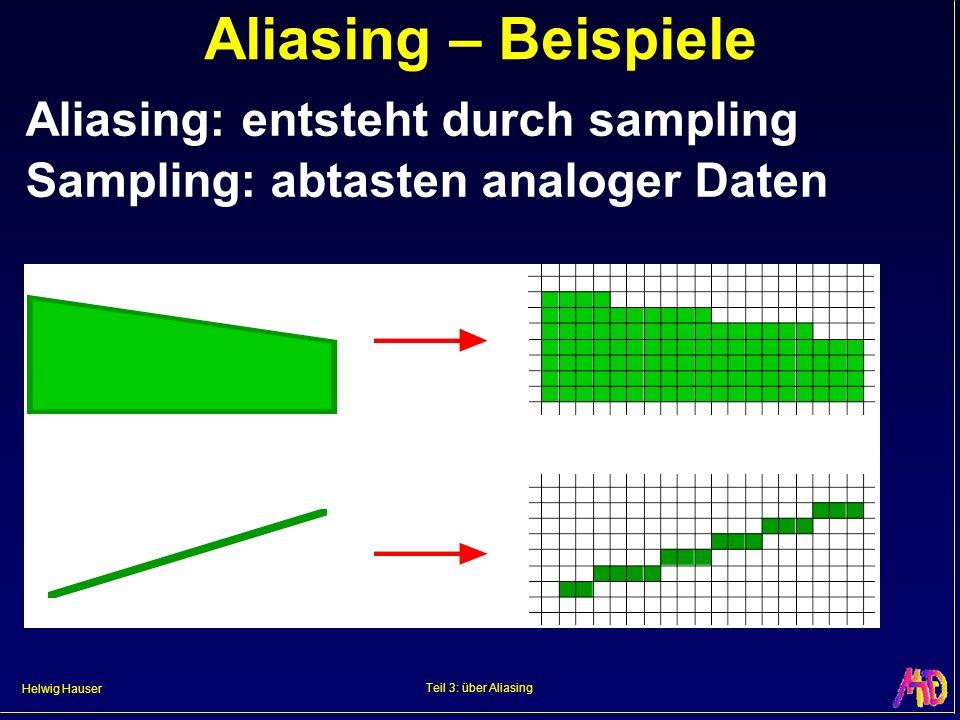 Helwig Hauser Teil 3: über Aliasing Aliasing – Beispiele Aliasing: entsteht durch sampling Sampling: abtasten analoger Daten