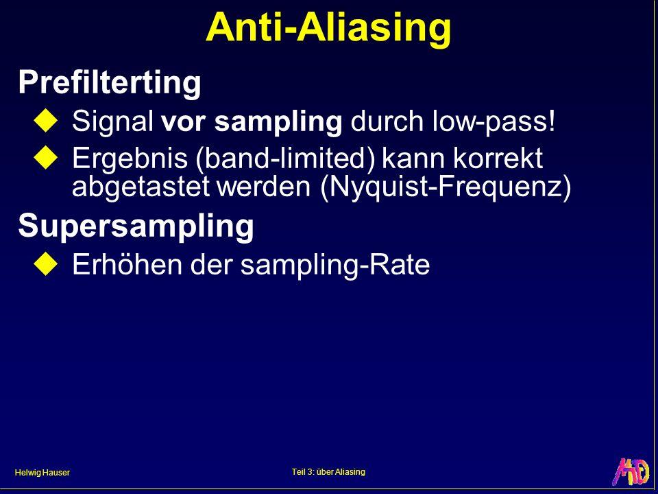 Helwig Hauser Teil 3: über Aliasing Anti-Aliasing Prefilterting Signal vor sampling durch low-pass! Ergebnis (band-limited) kann korrekt abgetastet we