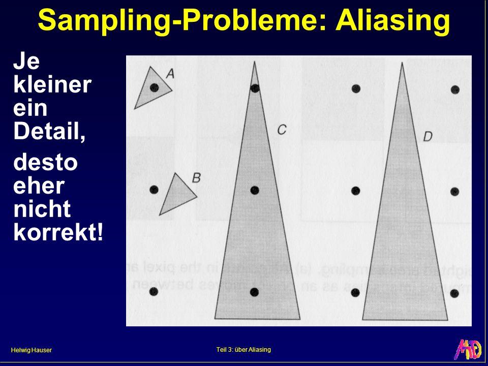 Helwig Hauser Teil 3: über Aliasing Sampling-Probleme: Aliasing Je kleiner ein Detail, desto eher nicht korrekt!