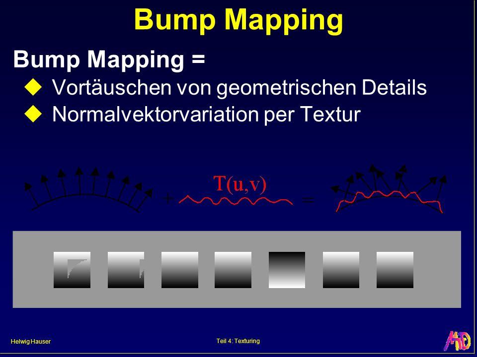 Helwig Hauser Teil 4: Texturing Bump Mapping Bump Mapping = Vortäuschen von geometrischen Details Normalvektorvariation per Textur