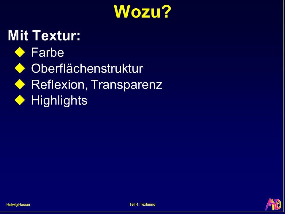 Helwig Hauser Teil 4: Texturing Wozu? Mit Textur: Farbe Oberflächenstruktur Reflexion, Transparenz Highlights