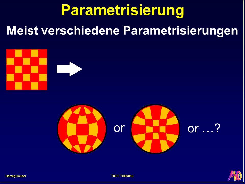 Helwig Hauser Teil 4: Texturing Parametrisierung Meist verschiedene Parametrisierungen or or …?
