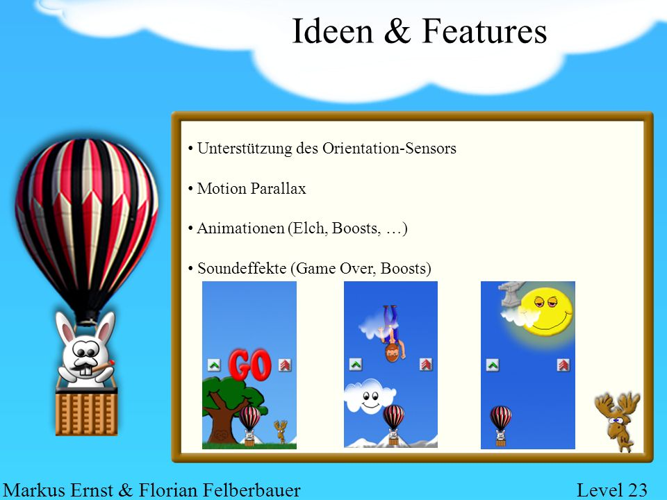 Ideen & Features Unterstützung des Orientation-Sensors Motion Parallax Animationen (Elch, Boosts, …) Soundeffekte (Game Over, Boosts) Markus Ernst & Florian FelberbauerLevel 23