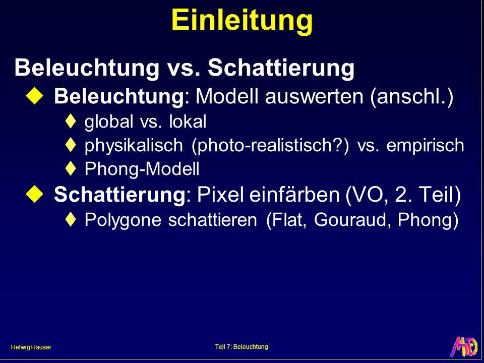Helwig Hauser Teil 7: Beleuchtung Einleitung Beleuchtung vs. Schattierung Beleuchtung: Modell auswerten (anschl.) global vs. lokal physikalisch (photo