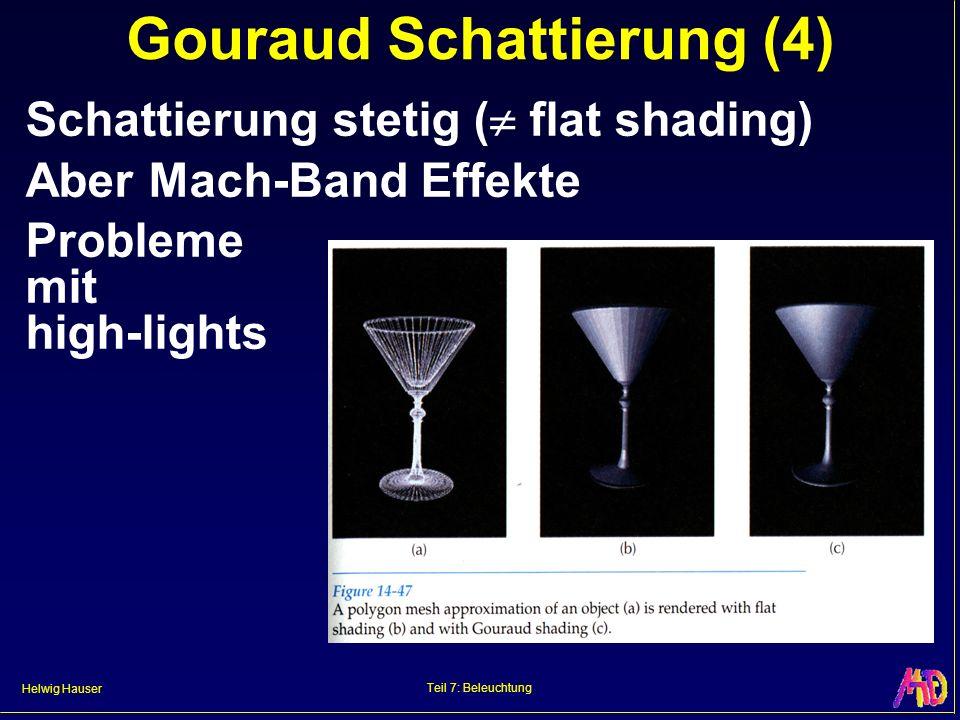 Helwig Hauser Teil 7: Beleuchtung Gouraud Schattierung (4) Schattierung stetig ( flat shading) Aber Mach-Band Effekte Probleme mit high-lights