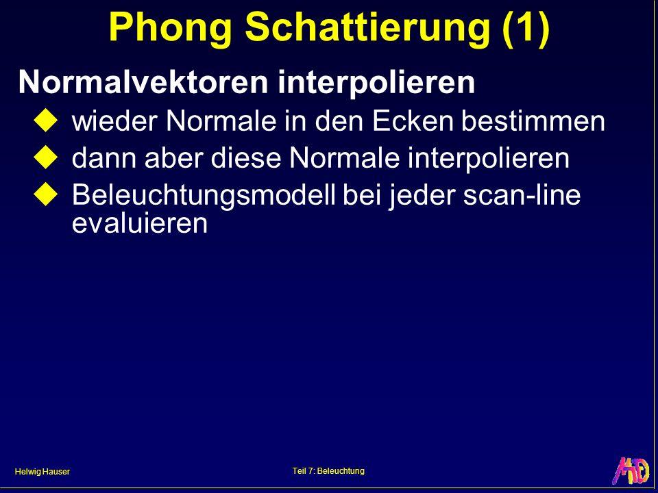 Helwig Hauser Teil 7: Beleuchtung Phong Schattierung (1) Normalvektoren interpolieren wieder Normale in den Ecken bestimmen dann aber diese Normale in