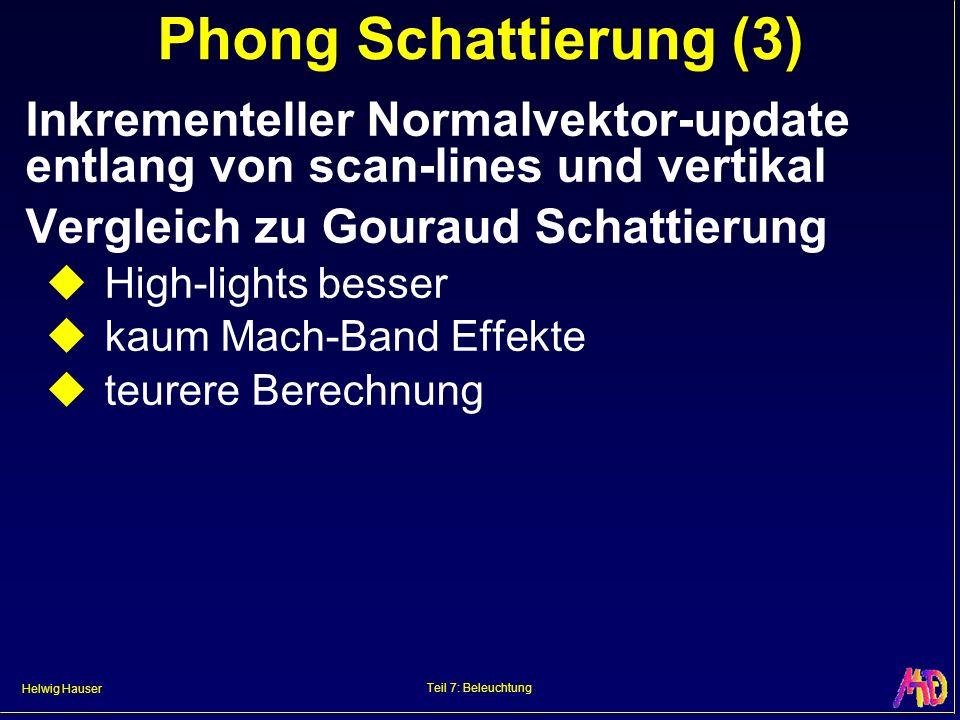 Helwig Hauser Teil 7: Beleuchtung Phong Schattierung (3) Inkrementeller Normalvektor-update entlang von scan-lines und vertikal Vergleich zu Gouraud S