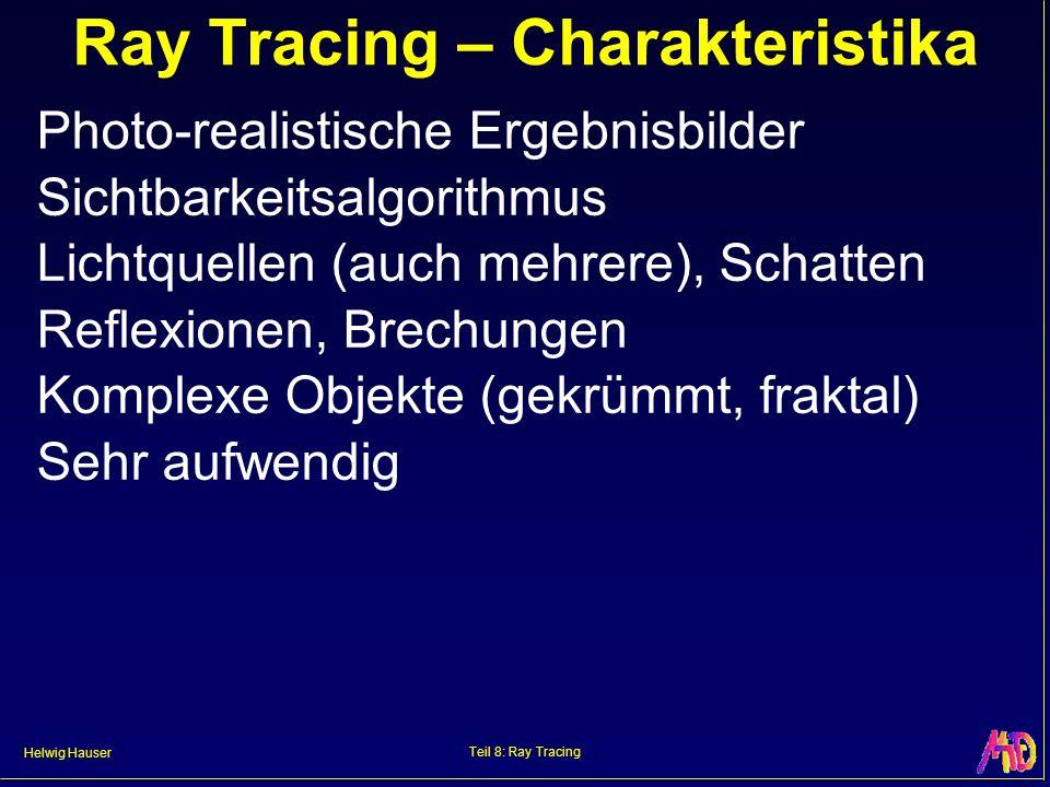 Helwig Hauser Teil 8: Ray Tracing Ray Tracing – Charakteristika Photo-realistische Ergebnisbilder Sichtbarkeitsalgorithmus Lichtquellen (auch mehrere)