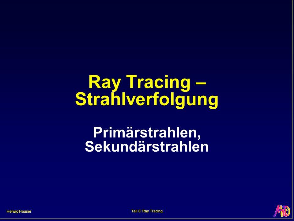 Helwig Hauser Teil 8: Ray Tracing Ray Tracing – Strahlverfolgung Primärstrahlen, Sekundärstrahlen