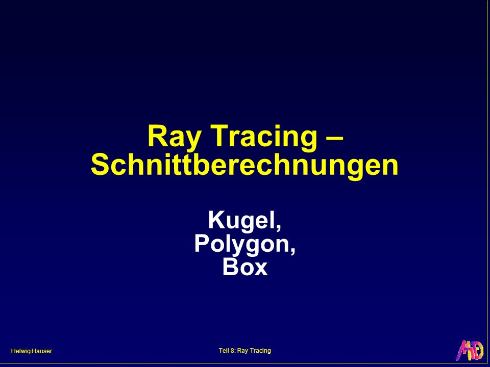 Helwig Hauser Teil 8: Ray Tracing Ray Tracing – Schnittberechnungen Kugel, Polygon, Box