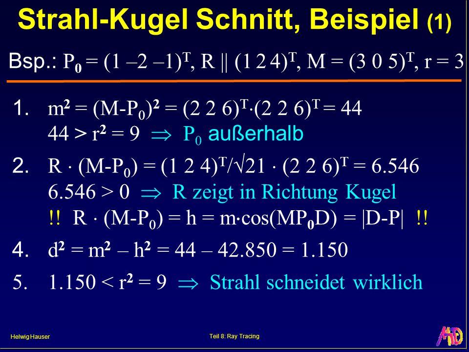 Helwig Hauser Teil 8: Ray Tracing Bsp.: P 0 = (1 –2 –1) T, R || (1 2 4) T, M = (3 0 5) T, r = 3 Strahl-Kugel Schnitt, Beispiel (1) 1. m 2 = (M-P 0 ) 2