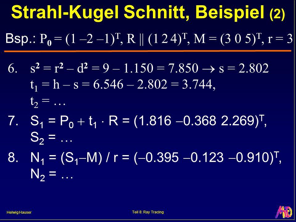 Helwig Hauser Teil 8: Ray Tracing 6.s 2 = r 2 – d 2 = 9 – 1.150 = 7.850 s = 2.802 t 1 = h – s = 6.546 – 2.802 = 3.744, t 2 = 7.S 1 = P 0 t 1 R = (1.81