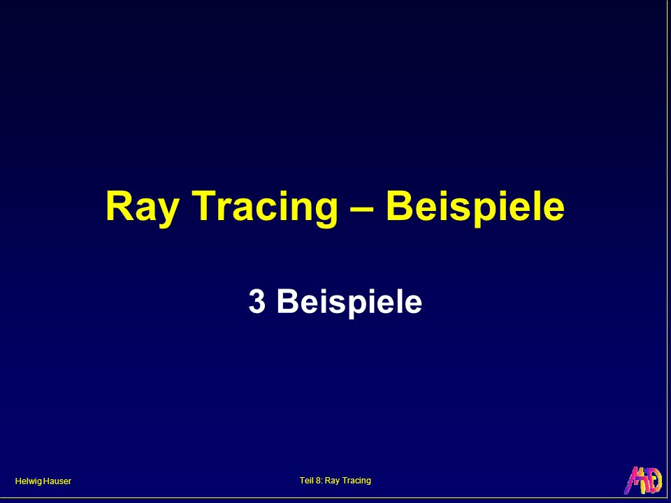Helwig Hauser Teil 8: Ray Tracing Ray Tracing – Beispiele 3 Beispiele