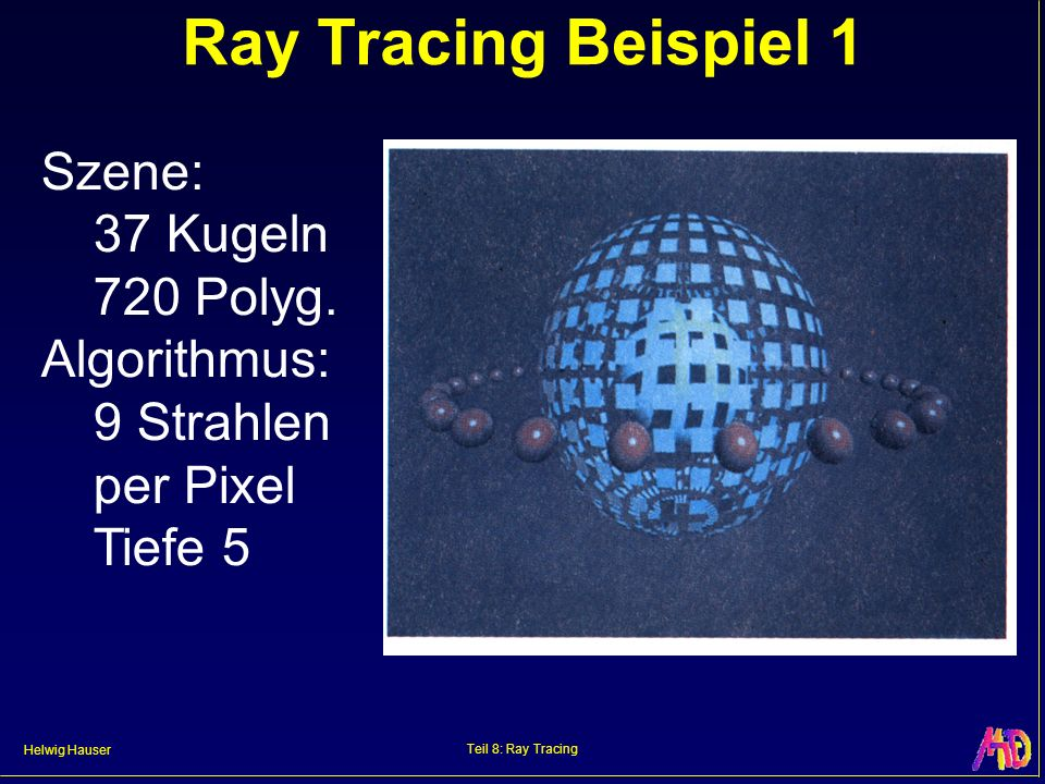 Helwig Hauser Teil 8: Ray Tracing Ray Tracing Beispiel 1 Szene: 37 Kugeln 720 Polyg. Algorithmus: 9 Strahlen per Pixel Tiefe 5