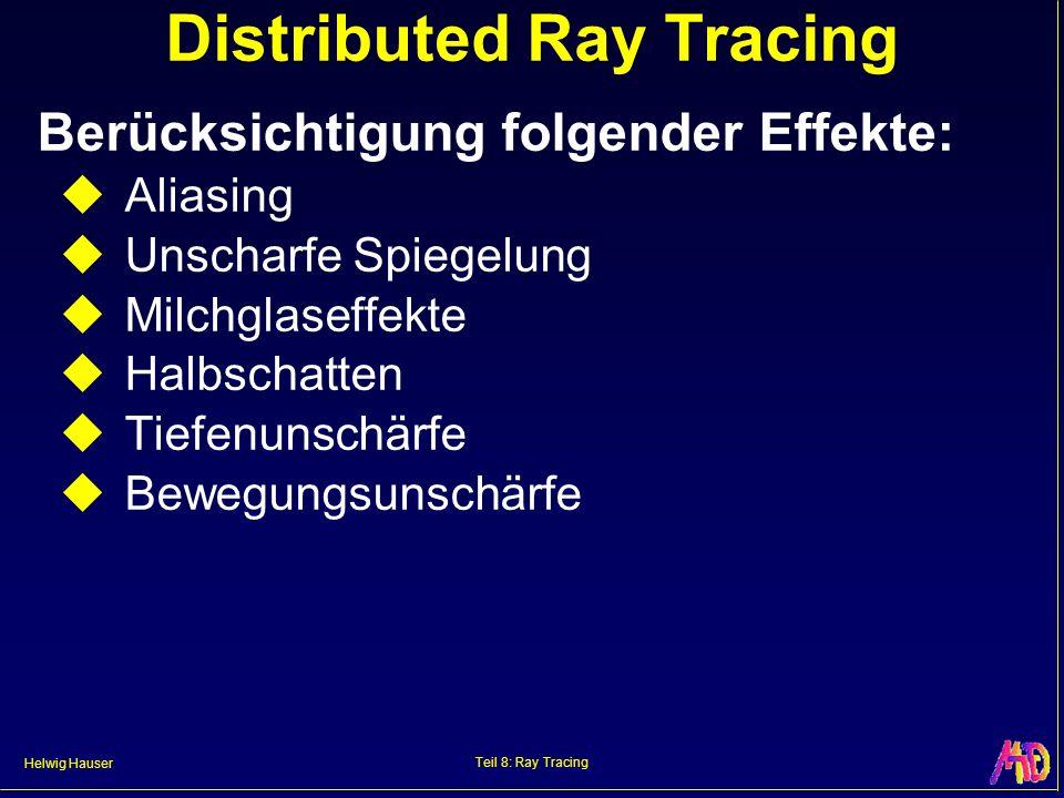 Helwig Hauser Teil 8: Ray Tracing Distributed Ray Tracing Berücksichtigung folgender Effekte: Aliasing Unscharfe Spiegelung Milchglaseffekte Halbschat