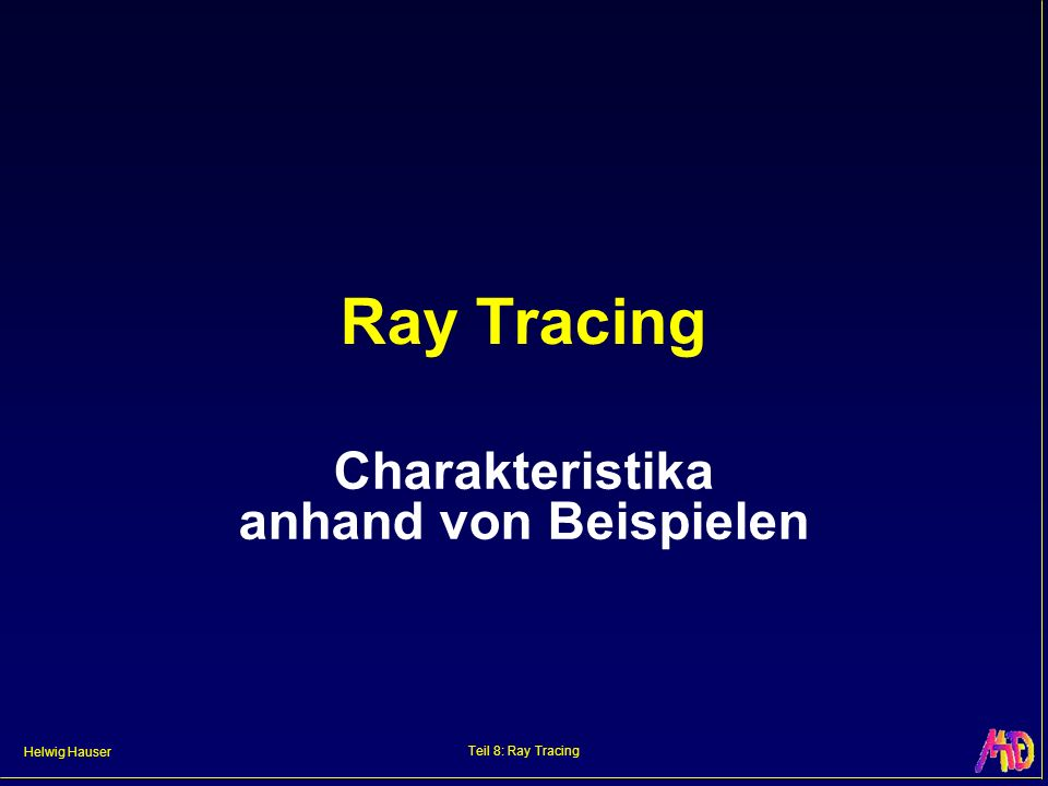 Helwig Hauser Teil 8: Ray Tracing Distributed Ray Tracing Anti-Aliasing, Halbschatten, diffuse Reflexion, etc.