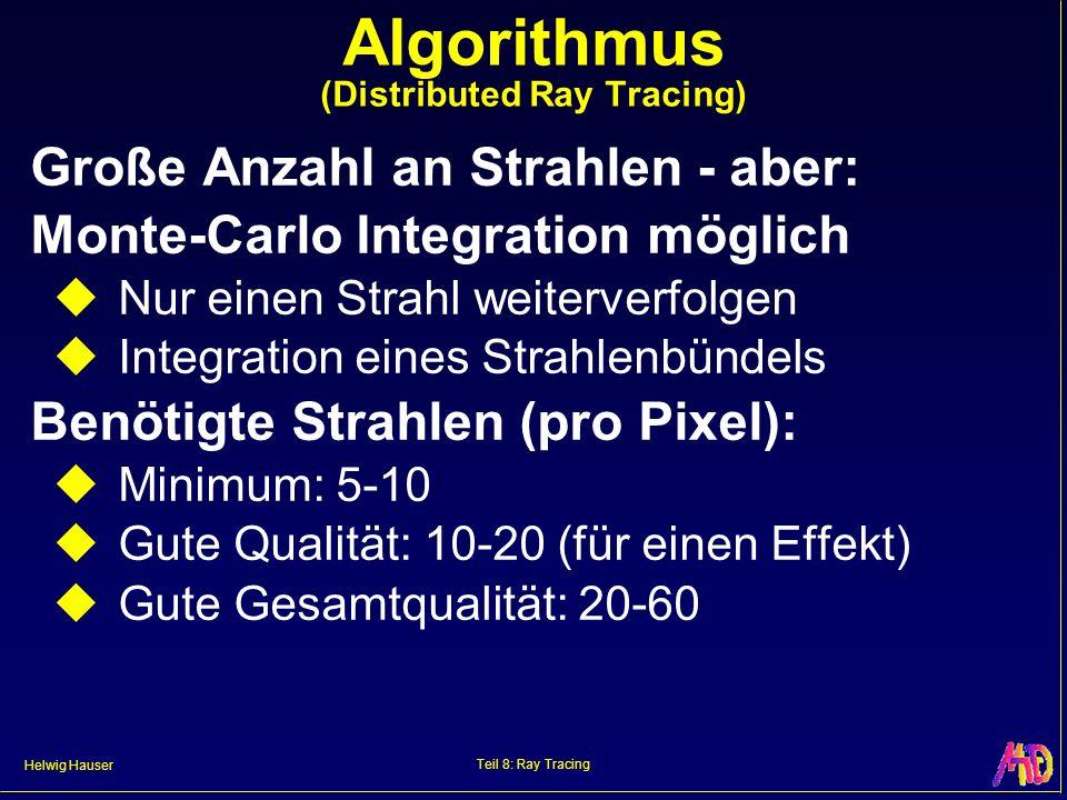 Helwig Hauser Teil 8: Ray Tracing Algorithmus (Distributed Ray Tracing) Große Anzahl an Strahlen - aber: Monte-Carlo Integration möglich Nur einen Str