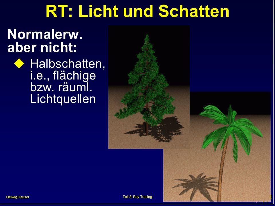 Helwig Hauser Teil 8: Ray Tracing RT: Licht und Schatten Normalerw. aber nicht: Halbschatten, i.e., flächige bzw. räuml. Lichtquellen