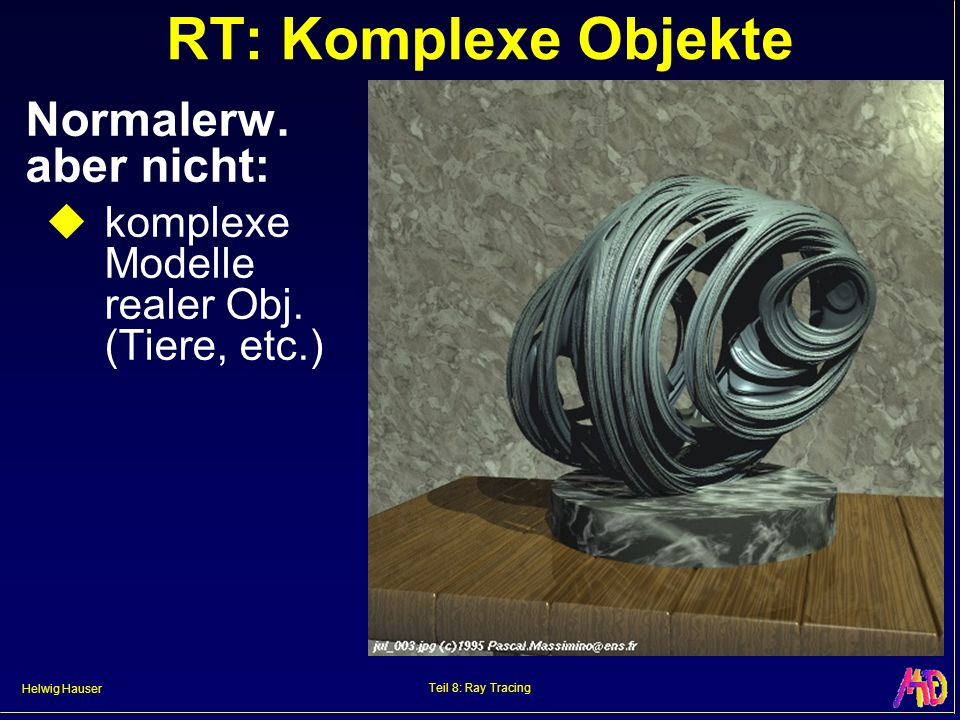 Helwig Hauser Teil 8: Ray Tracing RT: Komplexe Objekte Normalerw. aber nicht: komplexe Modelle realer Obj. (Tiere, etc.)