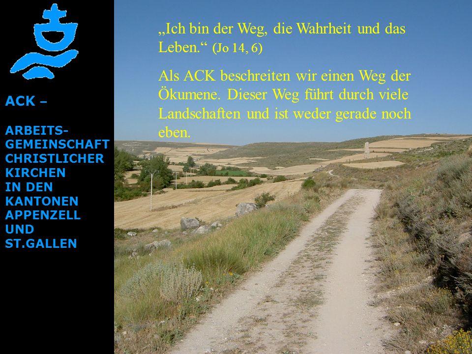ACK – ARBEITS- GEMEINSCHAFT CHRISTLICHER KIRCHEN IN DEN KANTONEN APPENZELL UND ST.GALLEN Ich bin der Weg, die Wahrheit und das Leben. (Jo 14, 6) Als A