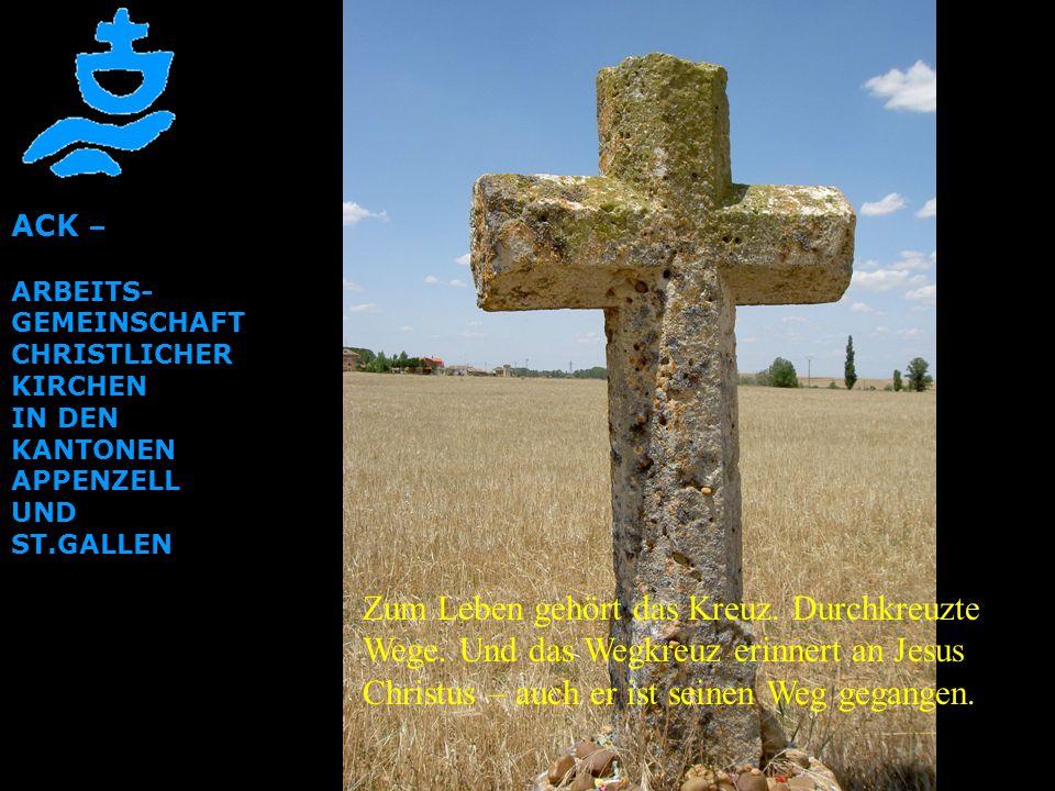 ACK – ARBEITS- GEMEINSCHAFT CHRISTLICHER KIRCHEN IN DEN KANTONEN APPENZELL UND ST.GALLEN Zum Leben gehört das Kreuz. Durchkreuzte Wege. Und das Wegkre