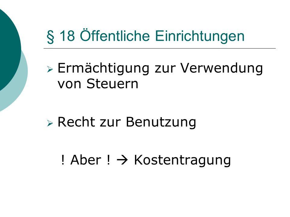 § 18 Öffentliche Einrichtungen Ermächtigung zur Verwendung von Steuern Recht zur Benutzung ! Aber ! Kostentragung