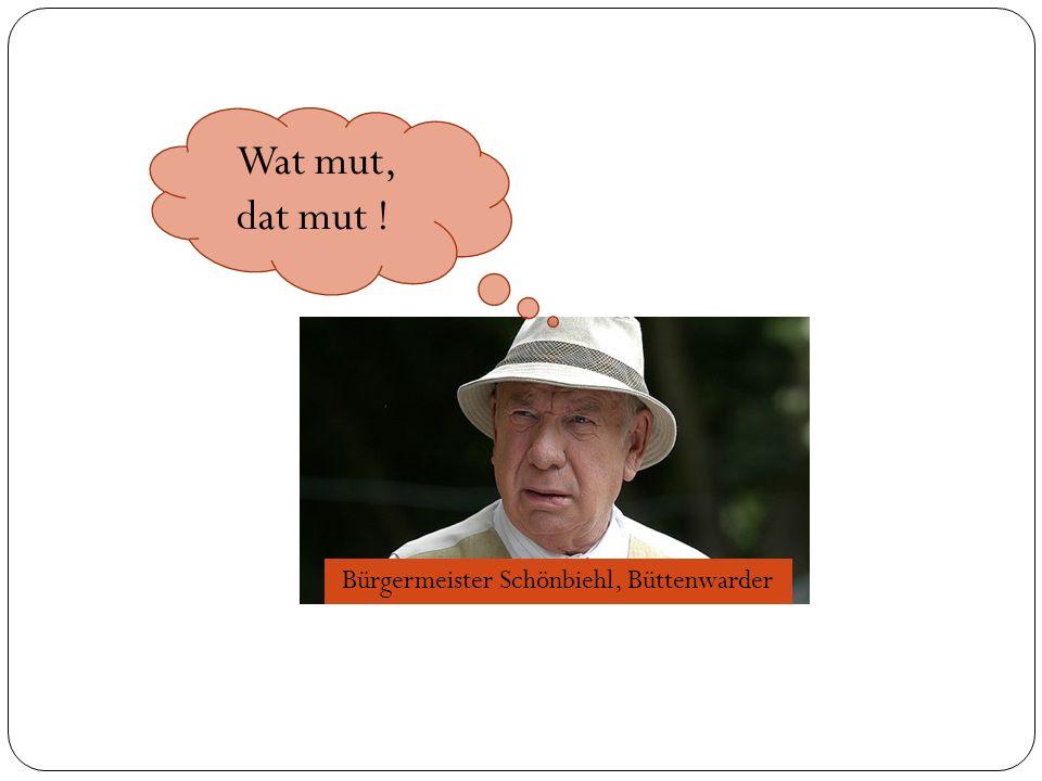 Bürgermeister Schönbiehl, Büttenwarder Wat mut, dat mut !