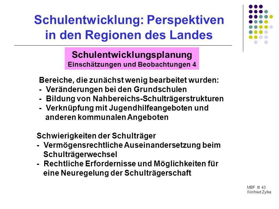 Schulentwicklung: Perspektiven in den Regionen des Landes MBF III 43 Winfried Zylka Schulentwicklungsplanung Einschätzungen und Beobachtungen 4 Bereic