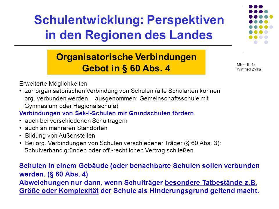 Schulentwicklung: Perspektiven in den Regionen des Landes MBF III 43 Winfried Zylka Organisatorische Verbindungen Gebot in § 60 Abs. 4 Erweiterte Mögl