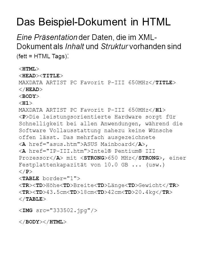 Das Beispiel-Dokument in HTML Eine Präsentation der Daten, die im XML- Dokument als Inhalt und Struktur vorhanden sind (fett = HTML Tags) : MAXDATA ARTIST PC Favorit P-III 650MHz MAXDATA ARTIST PC Favorit P-III 650MHz Die leistungsorientierte Hardware sorgt für Schnelligkeit bei allen Anwendungen, während die Software Vollausstattung nahezu keine Wünsche offen lässt.
