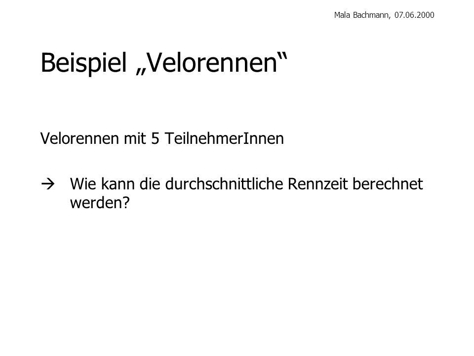 Mala Bachmann, 07.06.2000 Beispiel Velorennen Velorennen mit 5 TeilnehmerInnen Wie kann die durchschnittliche Rennzeit berechnet werden