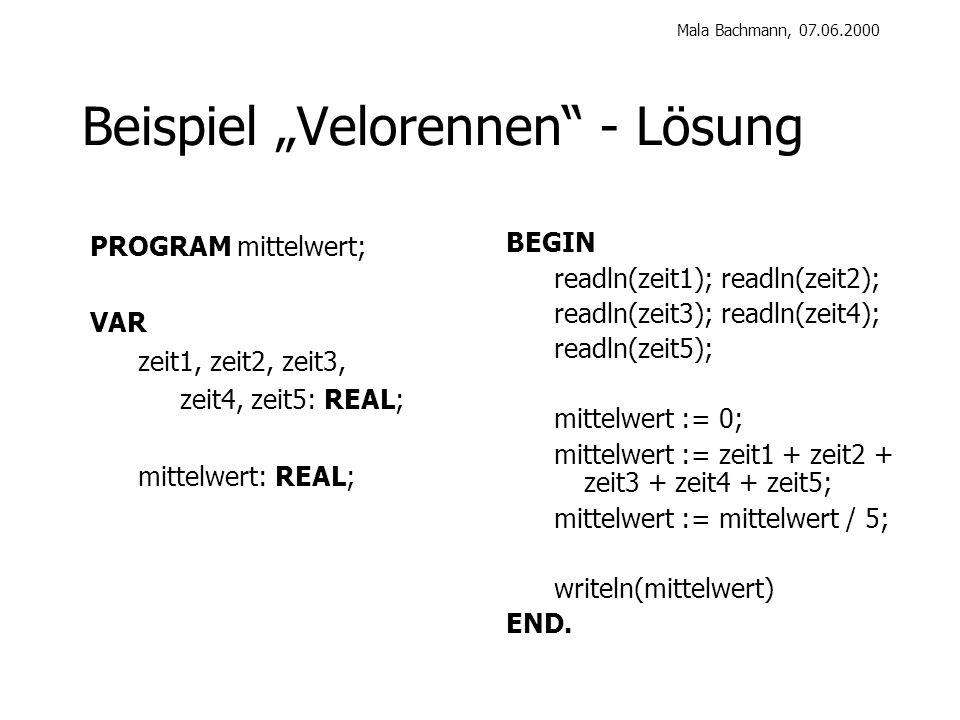 Mala Bachmann, 07.06.2000 Beispiel Velorennen - Lösung BEGIN readln(zeit1); readln(zeit2); readln(zeit3); readln(zeit4); readln(zeit5); mittelwert := 0; mittelwert := zeit1 + zeit2 + zeit3 + zeit4 + zeit5; mittelwert := mittelwert / 5; writeln(mittelwert) END.