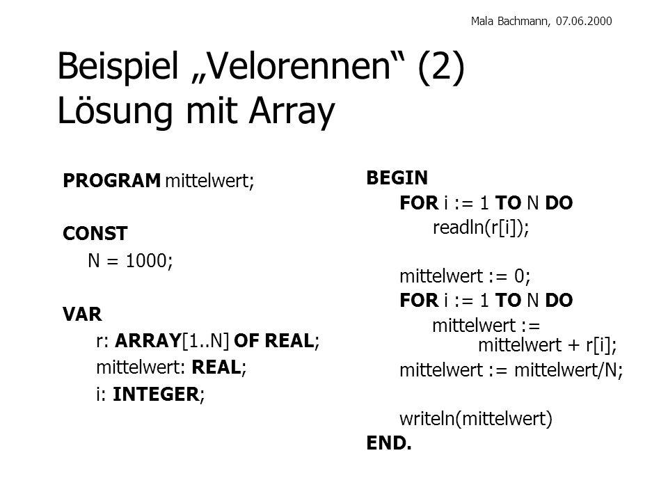 Mala Bachmann, 07.06.2000 Beispiel Velorennen (2) Lösung mit Array BEGIN FOR i := 1 TO N DO readln(r[i]); mittelwert := 0; FOR i := 1 TO N DO mittelwert := mittelwert + r[i]; mittelwert := mittelwert/N; writeln(mittelwert) END.