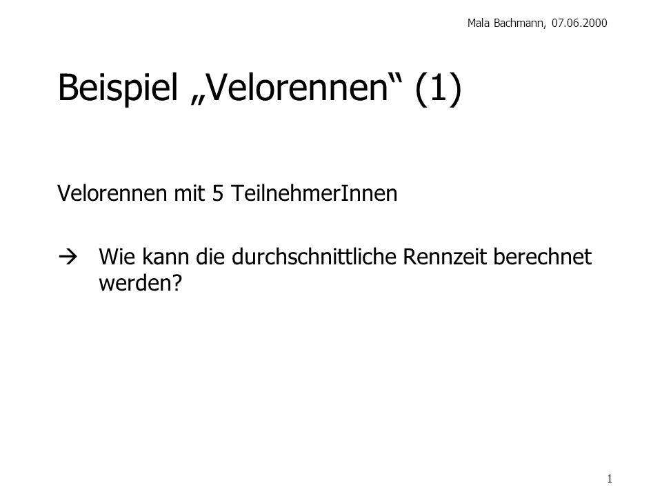 Mala Bachmann, 07.06.2000 1 Beispiel Velorennen (1) Velorennen mit 5 TeilnehmerInnen Wie kann die durchschnittliche Rennzeit berechnet werden?