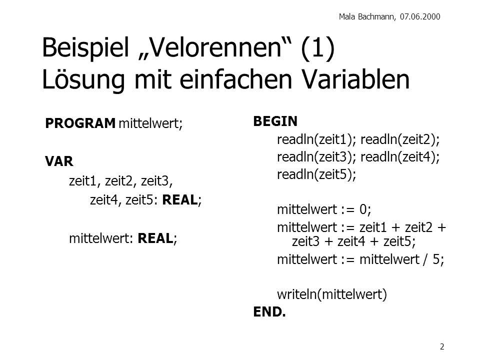 Mala Bachmann, 07.06.2000 2 Beispiel Velorennen (1) Lösung mit einfachen Variablen BEGIN readln(zeit1); readln(zeit2); readln(zeit3); readln(zeit4); readln(zeit5); mittelwert := 0; mittelwert := zeit1 + zeit2 + zeit3 + zeit4 + zeit5; mittelwert := mittelwert / 5; writeln(mittelwert) END.