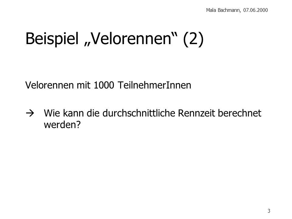Mala Bachmann, 07.06.2000 3 Beispiel Velorennen (2) Velorennen mit 1000 TeilnehmerInnen Wie kann die durchschnittliche Rennzeit berechnet werden?