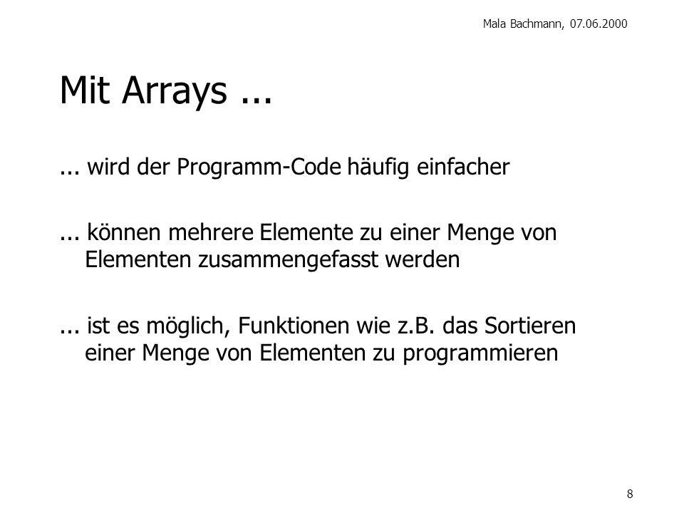 Mala Bachmann, 07.06.2000 8 Mit Arrays...... wird der Programm-Code häufig einfacher...