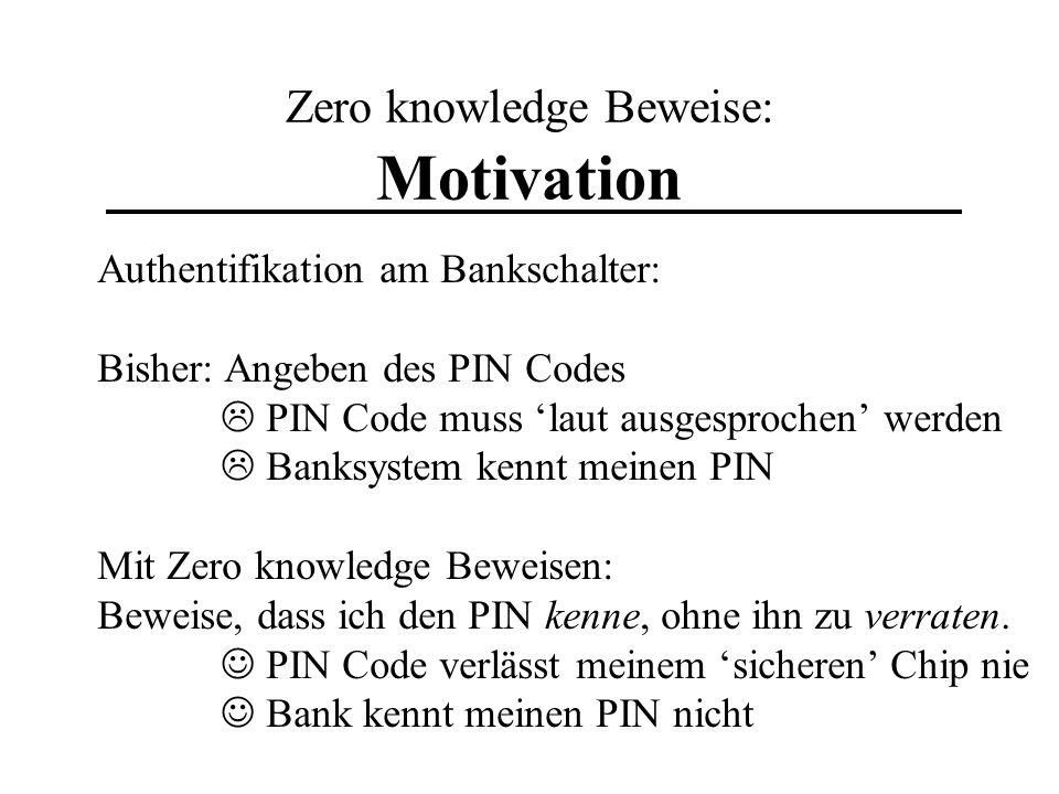 Zero knowledge Beweise: Motivation Authentifikation am Bankschalter: Bisher: Angeben des PIN Codes PIN Code muss laut ausgesprochen werden Banksystem