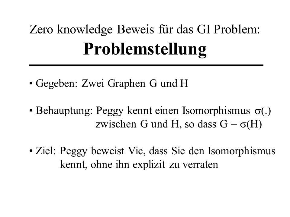 Zero knowledge Beweis für das GI Problem: Das Protokoll (eine Runde) Peggy Vic Wähle zufälligen Isomorphismus, berechne K = (G) K Wähle zufällig P {G, H} und fordere Isomorphismus zwischen P und K P P = G: := P = H: := K = (P) ?