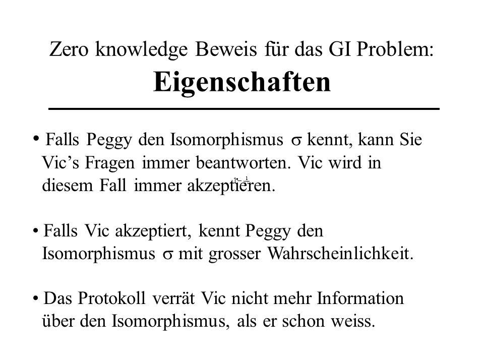 Zero knowledge Beweis für das GI Problem: Eigenschaften Falls Peggy den Isomorphismus kennt, kann Sie Vics Fragen immer beantworten. Vic wird in diese