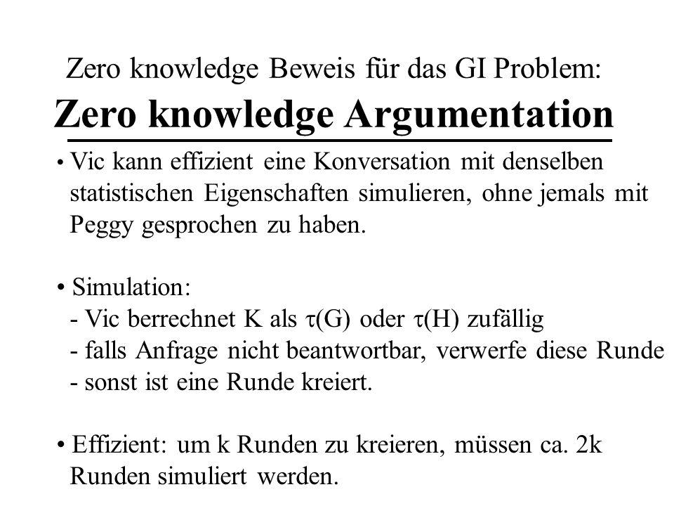 Zero knowledge Beweis für das GI Problem: Vics Simulation Vic als Peggy Vic Wähle zufälligen Isomorphismus, Graphen P {G, H} berechne K = (P) K Wähle zufällig P {G, H} und fordere Isomorphismus zwischen P und K P P = P: P P: Fail (K, P, )