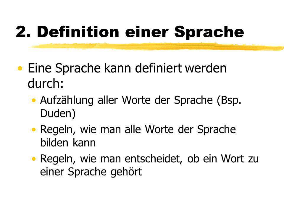 2. Definition einer Sprache Eine Sprache kann definiert werden durch: Aufzählung aller Worte der Sprache (Bsp. Duden) Regeln, wie man alle Worte der S