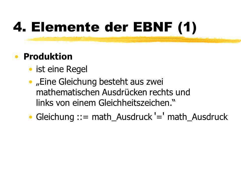 4. Elemente der EBNF (1) Produktion ist eine Regel Eine Gleichung besteht aus zwei mathematischen Ausdrücken rechts und links von einem Gleichheitszei