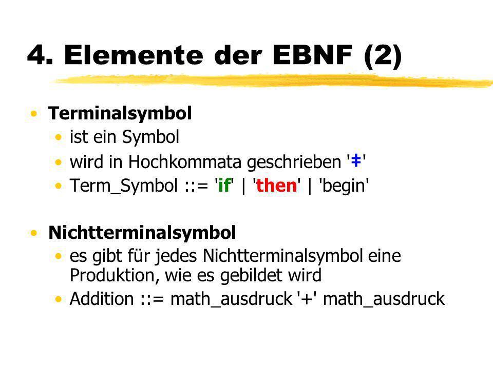 4. Elemente der EBNF (2) Terminalsymbol ist ein Symbol wird in Hochkommata geschrieben ' ' Term_Symbol ::= 'if'   'then'   'begin' Nichtterminalsymbol