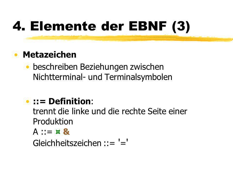 4. Elemente der EBNF (3) Metazeichen beschreiben Beziehungen zwischen Nichtterminal- und Terminalsymbolen ::= Definition: trennt die linke und die rec