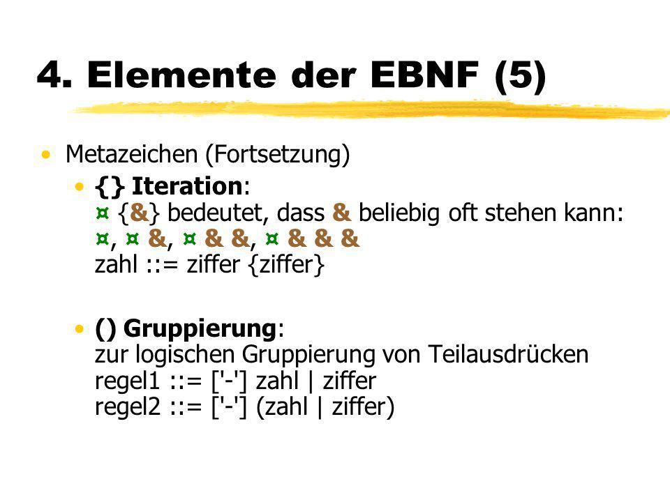 4. Elemente der EBNF (5) Metazeichen (Fortsetzung) {} Iteration: ¤ {&} bedeutet, dass & beliebig oft stehen kann: ¤, ¤ &, ¤ & &, ¤ & & & zahl ::= ziff