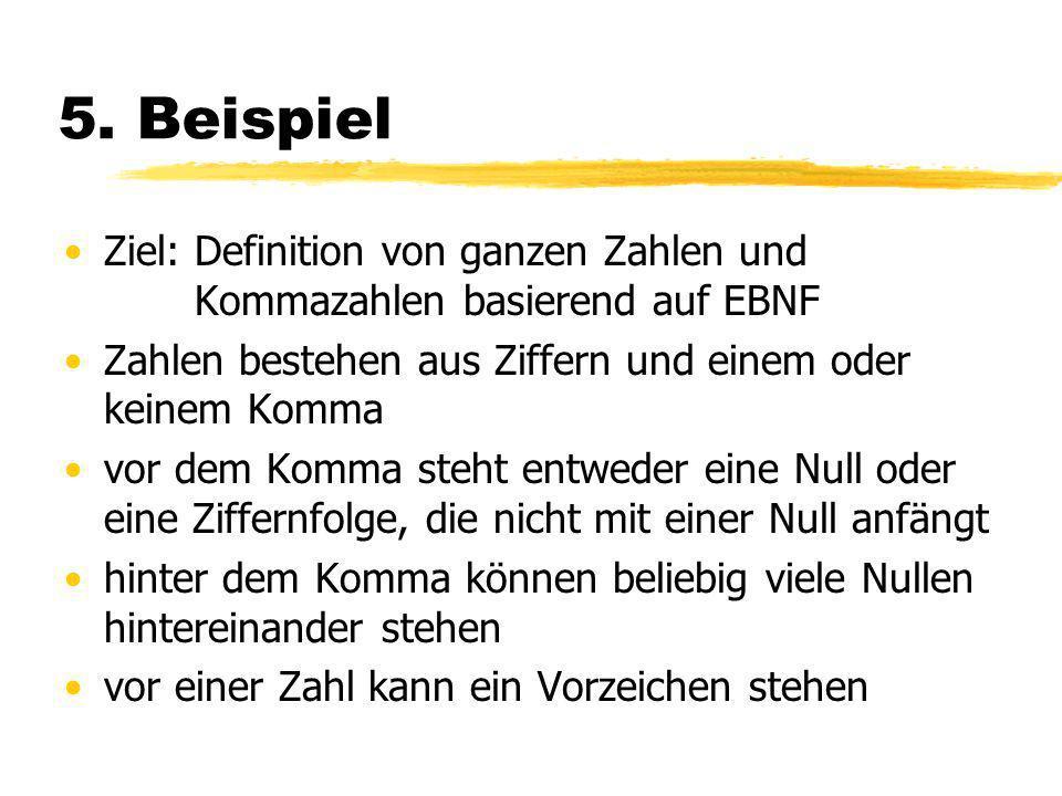 5. Beispiel Ziel: Definition von ganzen Zahlen und Ziel: Kommazahlen basierend auf EBNF Zahlen bestehen aus Ziffern und einem oder keinem Komma vor de