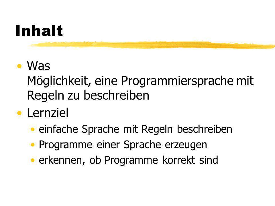 Inhalt Was Möglichkeit, eine Programmiersprache mit Regeln zu beschreiben Lernziel einfache Sprache mit Regeln beschreiben Programme einer Sprache erzeugen erkennen, ob Programme korrekt sind