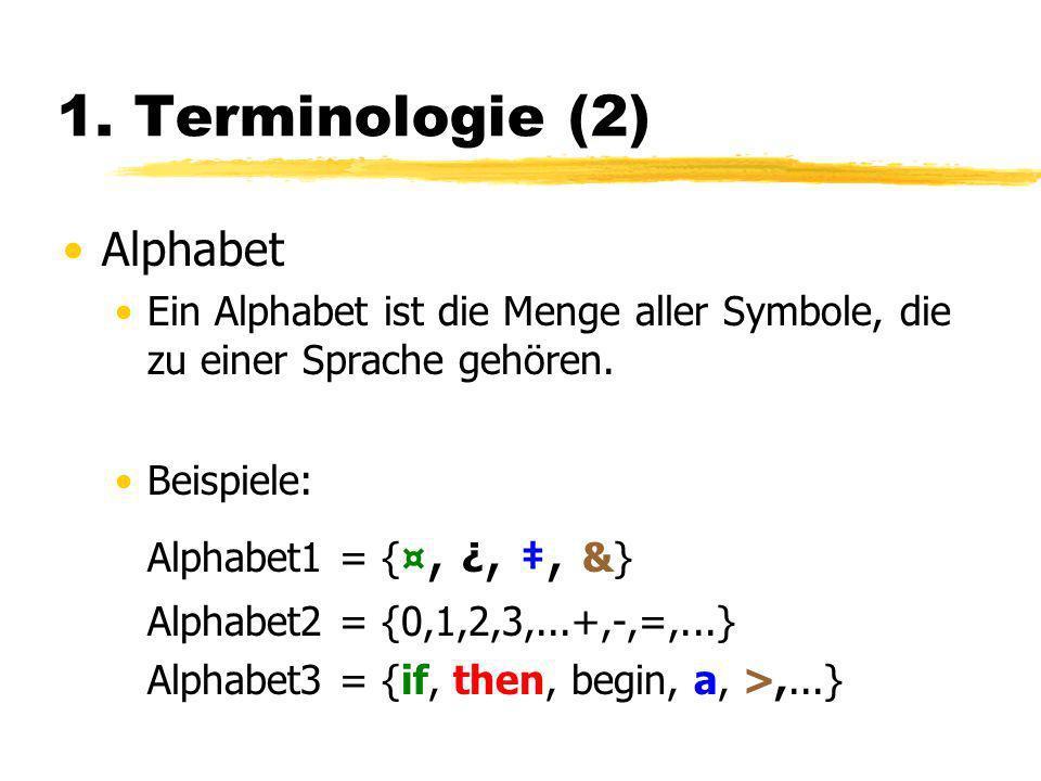 1. Terminologie (2) Alphabet Ein Alphabet ist die Menge aller Symbole, die zu einer Sprache gehören. Beispiele: Alphabet1 = {¤, ¿,, &} Alphabet2 = {0,