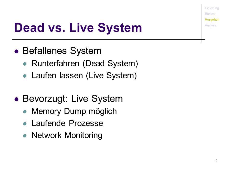 10 Dead vs. Live System Befallenes System Runterfahren (Dead System) Laufen lassen (Live System) Bevorzugt: Live System Memory Dump möglich Laufende P